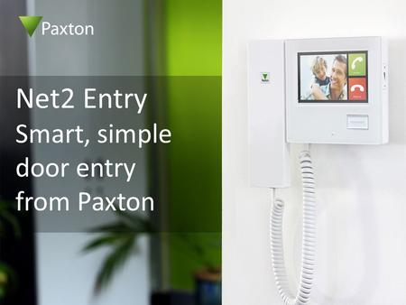 Net2 Entry Smart, simple door entry from Paxton. High security, flexible door entry system Just 3 components – monitor, panel and control unit Zero configuration.