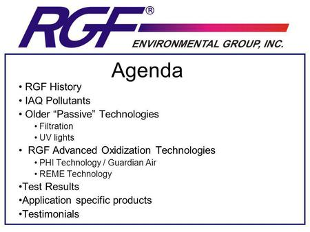 Agenda RGF History IAQ Pollutants Older Passive Technologies Filtration UV lights RGF Advanced Oxidization Technologies PHI Technology / Guardian Air REME.