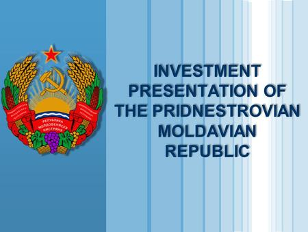 INVESTMENT PRESENTATION OF THE PRIDNESTROVIAN MOLDAVIAN REPUBLIC.