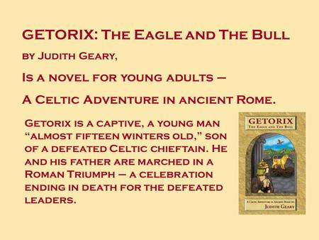 GETORIX: The Eagle and The Bull by Judith Geary, Is a novel for young adults – A Celtic Adventure in ancient Rome. Getorix is a captive, a young man almost.