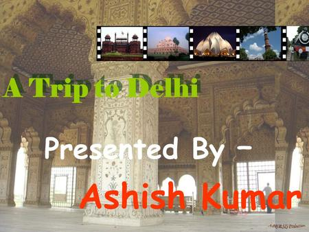 A Trip to Delhi Presented By – Ashish Kumar. The History of Delhi Delhi – The heart of India. It has a great historical past. There are a lot of monument.