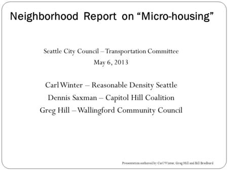 Neighborhood Report on Micro-housing Seattle City Council – Transportation Committee May 6, 2013 Carl Winter – Reasonable Density Seattle Dennis Saxman.