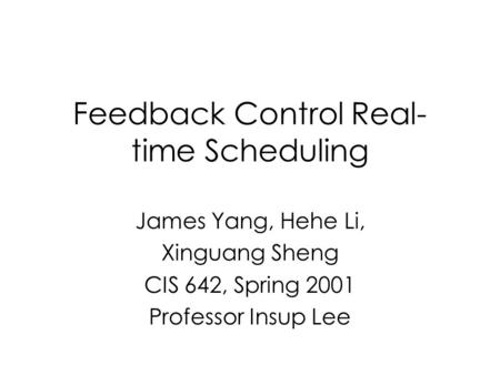 Feedback Control Real- time Scheduling James Yang, Hehe Li, Xinguang Sheng CIS 642, Spring 2001 Professor Insup Lee.