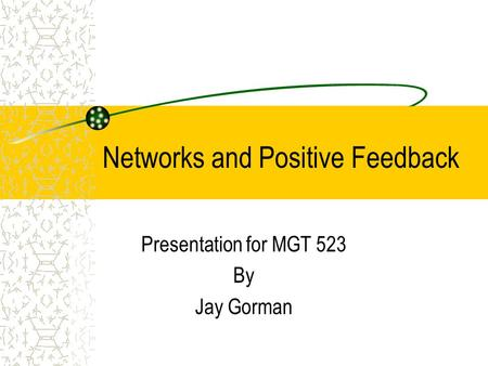 Networks and Positive Feedback Presentation for MGT 523 By Jay Gorman.