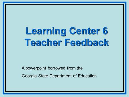 Learning Center 6 Teacher Feedback A powerpoint borrowed from the Georgia State Department of Education.