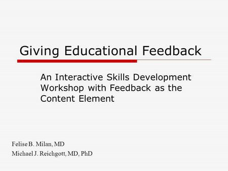 Giving Educational Feedback An Interactive Skills Development Workshop with Feedback as the Content Element Felise B. Milan, MD Michael J. Reichgott, MD,