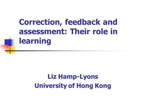 Correction, feedback and assessment: Their role in learning Liz Hamp-Lyons University of Hong Kong.
