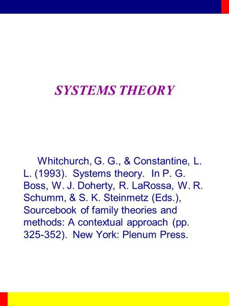 SYSTEMS THEORY Whitchurch, G. G., & Constantine, L. L. (1993). Systems theory. In P. G. Boss, W. J. Doherty, R. LaRossa, W. R. Schumm, & S. K. Steinmetz.