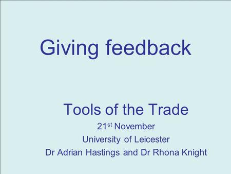 Giving feedback Tools of the Trade 21 st November University of Leicester Dr Adrian Hastings and Dr Rhona Knight.