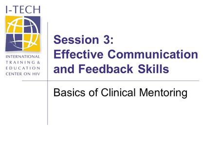Session 3: Effective Communication and Feedback Skills Basics of Clinical Mentoring.