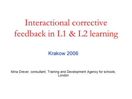 Interactional corrective feedback in L1 & L2 learning Krakow 2006 Mina Drever, consultant, Training and Development Agency for schools, London.