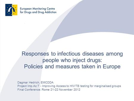 Responses to infectious diseases among people who inject drugs: Policies and measures taken in Europe Dagmar Hedrich, EMCDDA Project Imp.Ac:T - Improving.