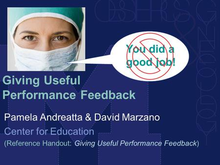 Giving Useful Performance Feedback Pamela Andreatta & David Marzano Center for Education (Reference Handout: Giving Useful Performance Feedback) You did.
