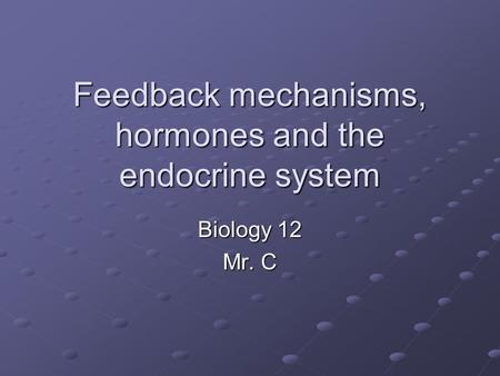 Feedback mechanisms, hormones and the endocrine system Biology 12 Mr. C.