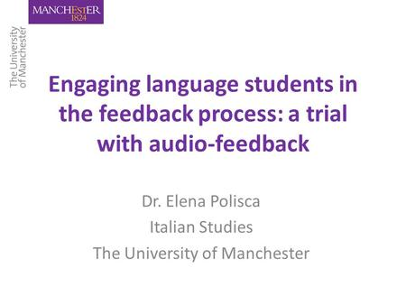 Engaging language students in the feedback process: a trial with audio-feedback Dr. Elena Polisca Italian Studies The University of Manchester.