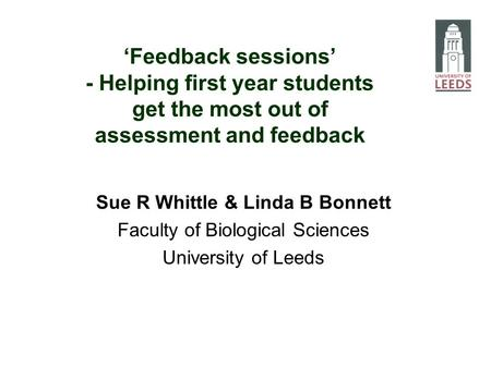Feedback sessions - Helping first year students get the most out of assessment and feedback Sue R Whittle & Linda B Bonnett Faculty of Biological Sciences.
