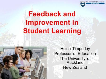 Feedback and Improvement in Student Learning Helen Timperley Professor of Education The University of Auckland New Zealand.