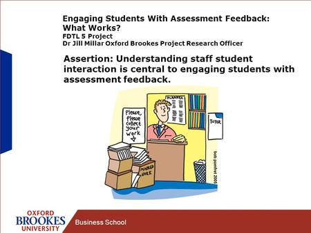 Business School Engaging Students With Assessment Feedback: What Works? FDTL 5 Project Dr Jill Millar Oxford Brookes Project Research Officer Assertion:
