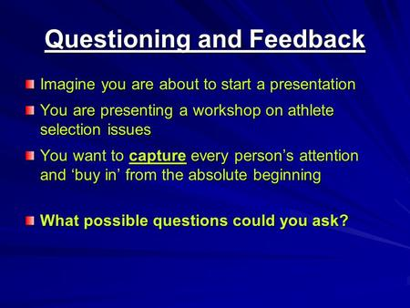 Questioning and Feedback Imagine you are about to start a presentation You are presenting a workshop on athlete selection issues You want to capture every.