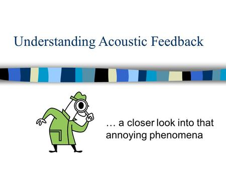 Understanding Acoustic Feedback … a closer look into that annoying phenomena.