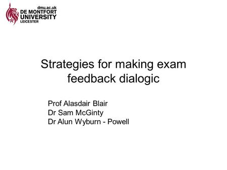 Strategies for making exam feedback dialogic Prof Alasdair Blair Dr Sam McGinty Dr Alun Wyburn - Powell.