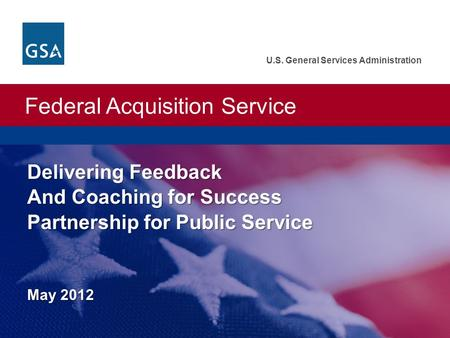 Federal Acquisition Service U.S. General Services Administration Delivering Feedback And Coaching for Success Partnership for Public Service May 2012 U.S.