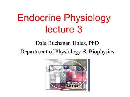 Endocrine Physiology lecture 3 Dale Buchanan Hales, PhD Department of Physiology & Biophysics.