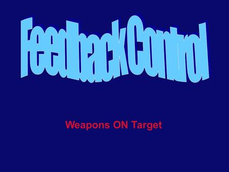 Weapons ON Target. Learning Objectives Know the definitions of the following terms: input, output, feedback, error, open loop, and closed loop Comprehend.