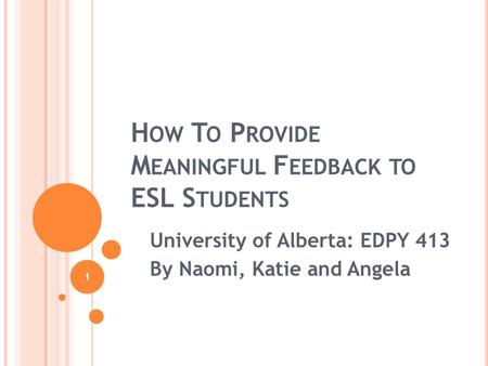 1 H OW T O P ROVIDE M EANINGFUL F EEDBACK TO ESL S TUDENTS University of Alberta: EDPY 413 By Naomi, Katie and Angela.