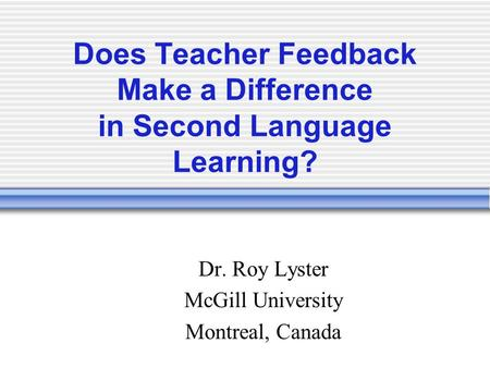 Does Teacher Feedback Make a Difference in Second Language Learning? Dr. Roy Lyster McGill University Montreal, Canada.