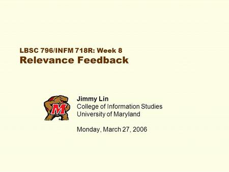 LBSC 796/INFM 718R: Week 8 Relevance Feedback Jimmy Lin College of Information Studies University of Maryland Monday, March 27, 2006.
