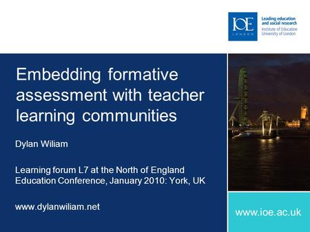 Www.ioe.ac.uk Embedding formative assessment with teacher learning communities Dylan Wiliam Learning forum L7 at the North of England Education Conference,