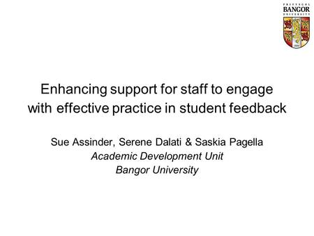 Enhancing support for staff to engage with effective practice in student feedback Sue Assinder, Serene Dalati & Saskia Pagella Academic Development Unit.