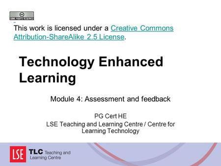 Technology Enhanced Learning Module 4: Assessment and feedback PG Cert HE LSE Teaching and Learning Centre / Centre for Learning Technology This work is.