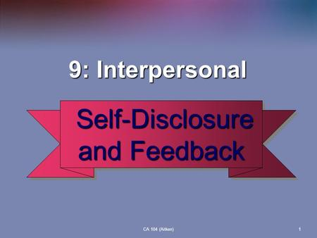 CA 104 (Aitken)1 9: Interpersonal 9: Interpersonal Self-Disclosure and Feedback Self-Disclosure and Feedback.