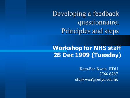 Developing a feedback questionnaire: Principles and steps Workshop for NHS staff 28 Dec 1999 (Tuesday) Kam-Por Kwan, EDU 2766 6287