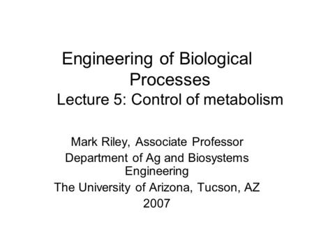 Engineering of Biological Processes Lecture 5: Control of metabolism Mark Riley, Associate Professor Department of Ag and Biosystems Engineering The University.