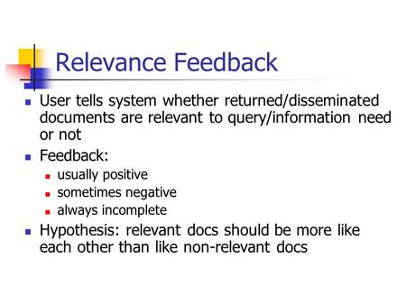 Relevance Feedback User tells system whether returned/disseminated documents are relevant to query/information need or not Feedback: usually positive sometimes.