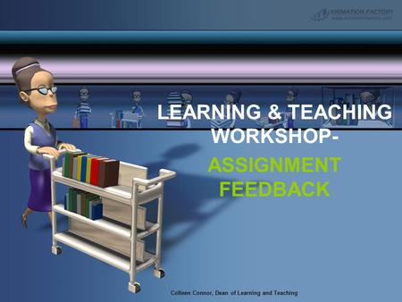 Colleen Connor, Dean of Learning and Teaching LEARNING & TEACHING WORKSHOP- ASSIGNMENT FEEDBACK.