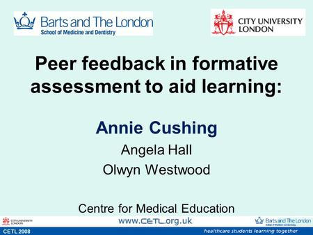 Peer feedback in formative assessment to aid learning: Annie Cushing Angela Hall Olwyn Westwood Centre for Medical Education s CETL 2008.