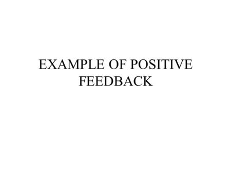 EXAMPLE OF POSITIVE FEEDBACK. WHAT IS FEEDBACK Feedback- The high-pitched squeal or ringing caused by sound finding its way out of the loudspeaker back.