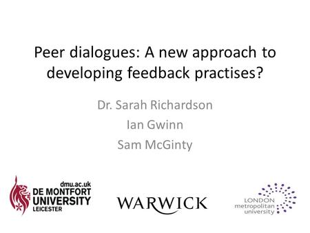 Peer dialogues: A new approach to developing feedback practises? Dr. Sarah Richardson Ian Gwinn Sam McGinty.
