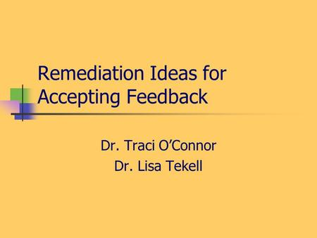 Remediation Ideas for Accepting Feedback Dr. Traci OConnor Dr. Lisa Tekell.