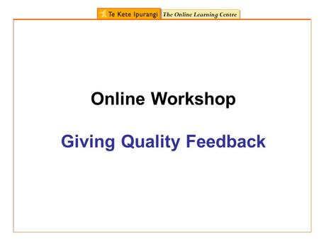 Online Workshop Giving Quality Feedback. Who will find this workshop useful? curriculum advisors primary and secondary teachers AtoL facilitators You.
