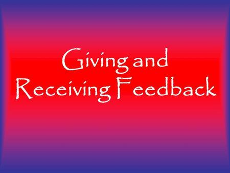 Giving and Receiving Feedback. Giving and receiving feedback is our opportunity to help others and our selves become better! Giving and Receiving Feedback.