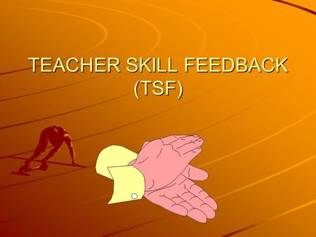 TEACHER SKILL FEEDBACK (TSF) Definition of Feedback Information learners receive about their performance. (Teacher Skill Feedback) TSF maintains student.