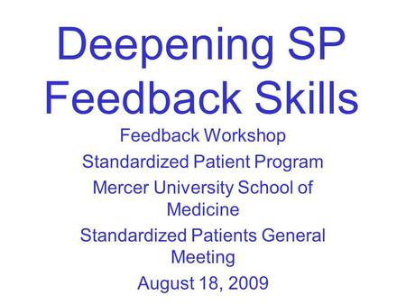 Deepening SP Feedback Skills Feedback Workshop Standardized Patient Program Mercer University School of Medicine Standardized Patients General Meeting.