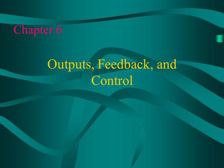 Chapter 6 Outputs, Feedback, and Control. All technological systems are purposeful. They are designed to meet specific needs and wants of people. There.
