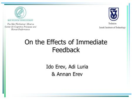 On the Effects of Immediate Feedback Ido Erev, Adi Luria & Annan Erev Technion Israeli Institute of Technology The Max-Wertheimer Minerva Center for Cognitive.