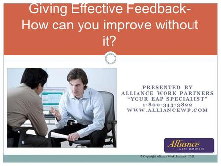 PRESENTED BY ALLIANCE WORK PARTNERS YOUR EAP SPECIALIST 1-800-343-3822WWW.ALLIANCEWP.COM Giving Effective Feedback- How can you improve without it? © Copyright.